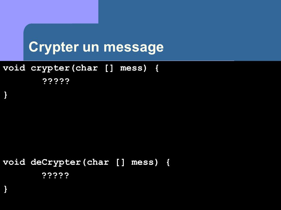 Crypter un message void crypter(char [] mess) { }